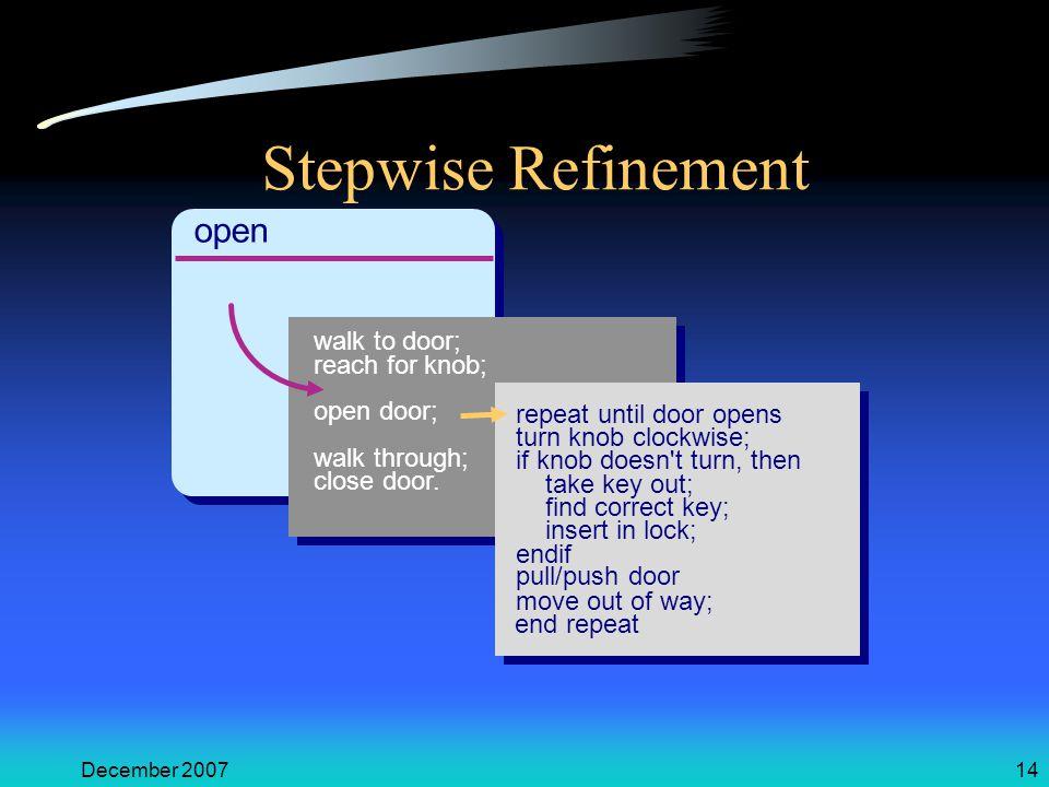 December 200714 Stepwise Refinement open walk to door; reach for knob; open door; walk through; close door. repeat until door opens turn knob clockwis