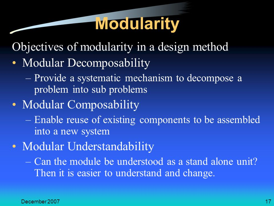 December 200717 Modularity Objectives of modularity in a design method Modular Decomposability –Provide a systematic mechanism to decompose a problem into sub problems Modular Composability –Enable reuse of existing components to be assembled into a new system Modular Understandability –Can the module be understood as a stand alone unit.