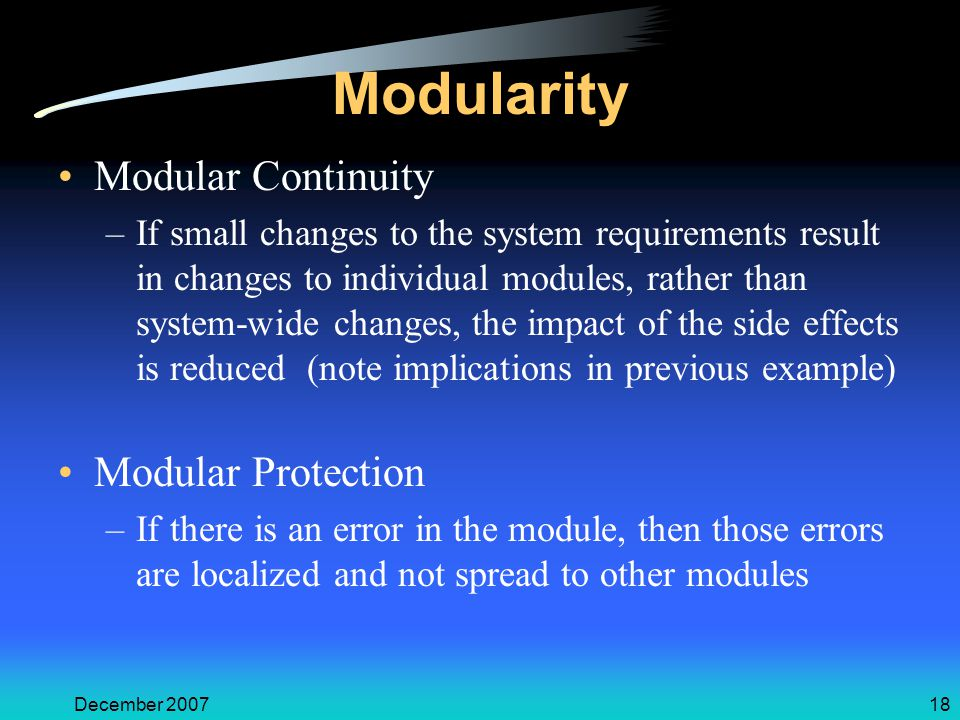December 200718 Modularity Modular Continuity –If small changes to the system requirements result in changes to individual modules, rather than system-wide changes, the impact of the side effects is reduced (note implications in previous example) Modular Protection –If there is an error in the module, then those errors are localized and not spread to other modules