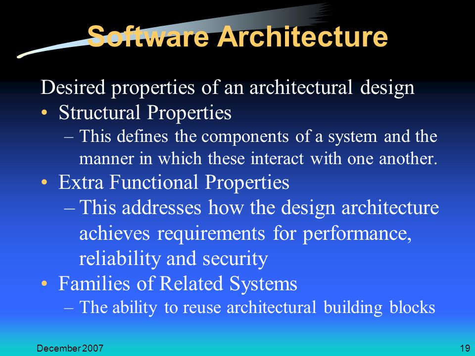 December 200719 Software Architecture Desired properties of an architectural design Structural Properties –This defines the components of a system and the manner in which these interact with one another.