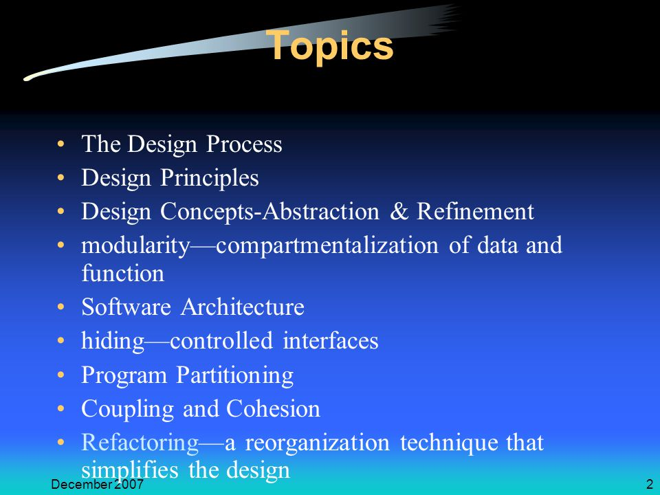 December 20072 Topics The Design Process Design Principles Design Concepts-Abstraction & Refinement modularity—compartmentalization of data and function Software Architecture hiding—controlled interfaces Program Partitioning Coupling and Cohesion Refactoring—a reorganization technique that simplifies the design