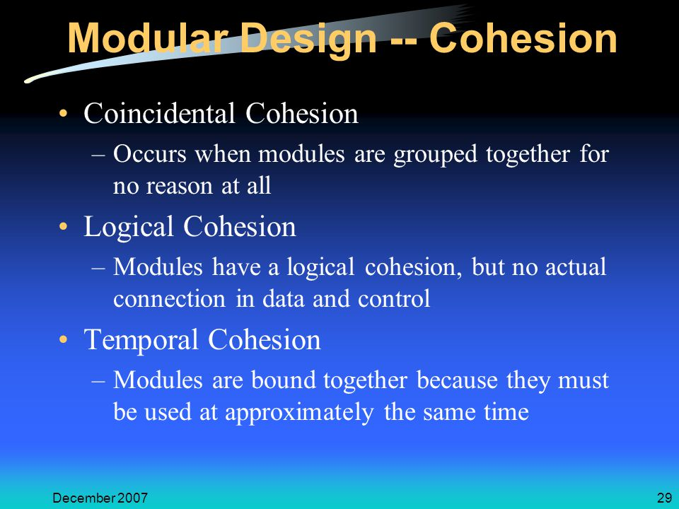 December 200729 Modular Design -- Cohesion Coincidental Cohesion –Occurs when modules are grouped together for no reason at all Logical Cohesion –Modules have a logical cohesion, but no actual connection in data and control Temporal Cohesion –Modules are bound together because they must be used at approximately the same time