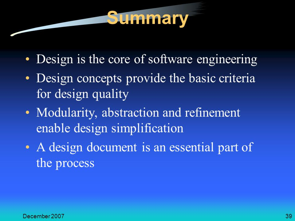 December 200739 Summary Design is the core of software engineering Design concepts provide the basic criteria for design quality Modularity, abstraction and refinement enable design simplification A design document is an essential part of the process