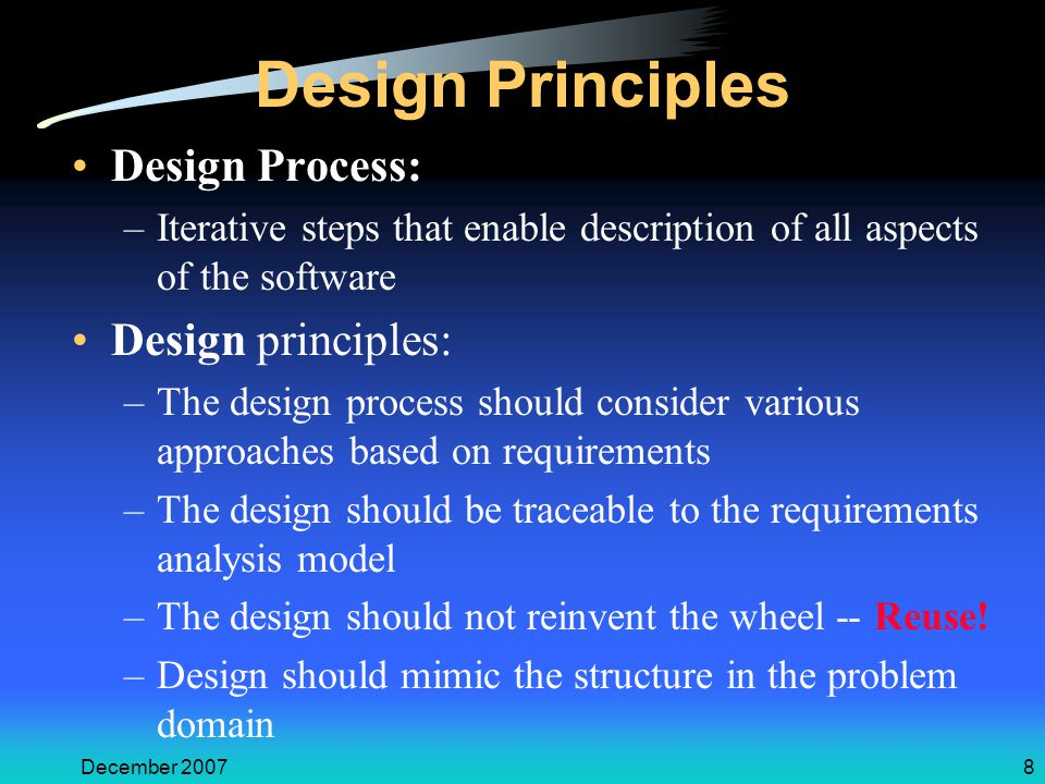December 20078 Design Principles Design Process: –Iterative steps that enable description of all aspects of the software Design principles: –The design process should consider various approaches based on requirements –The design should be traceable to the requirements analysis model –The design should not reinvent the wheel -- Reuse.
