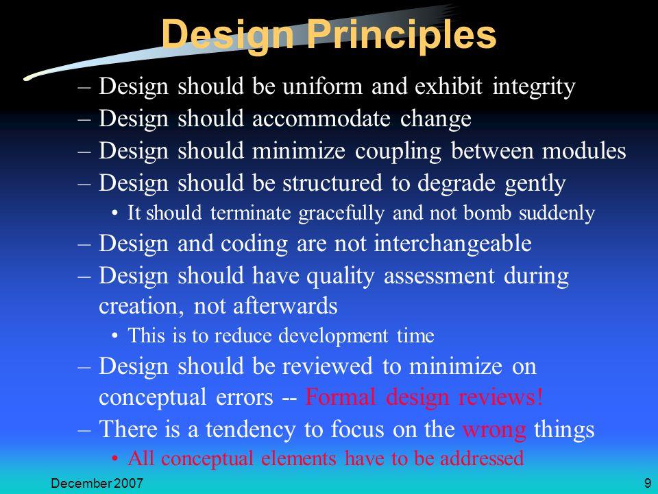 December 20079 Design Principles –Design should be uniform and exhibit integrity –Design should accommodate change –Design should minimize coupling be