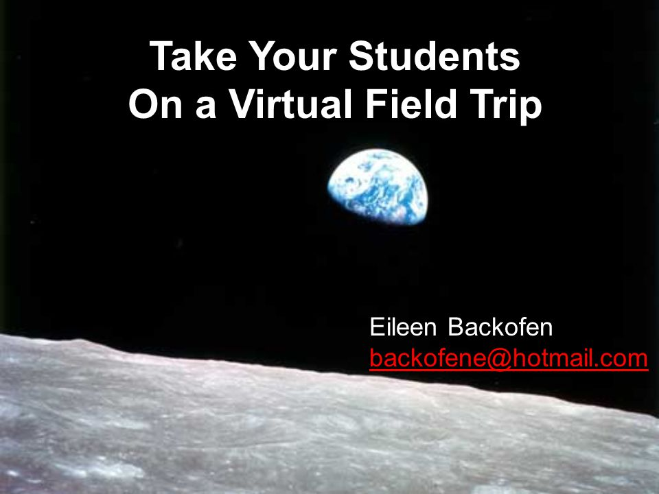 Take Your Students On a Virtual Field Trip Eileen Backofen backofene@hotmail.com backofene@hotmail.com