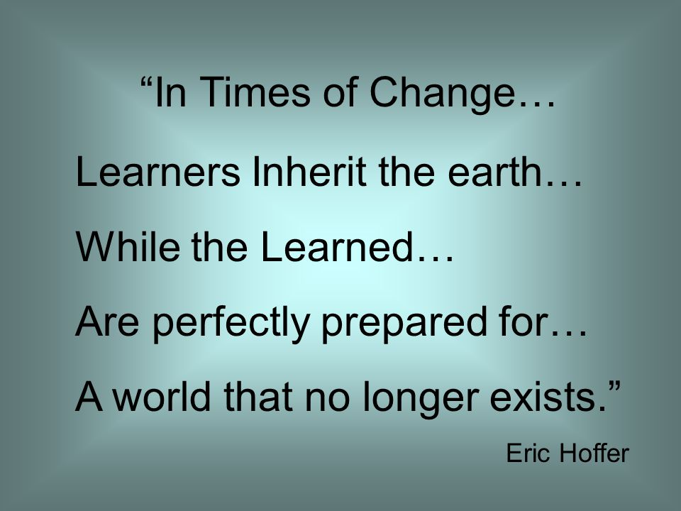 In Times of Change… Learners Inherit the earth… While the Learned… Are perfectly prepared for… A world that no longer exists. Eric Hoffer