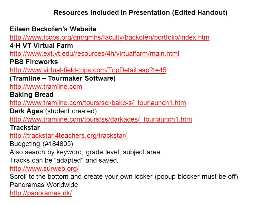 Resources Included in Presentation (Edited Handout) Eileen Backofen's Website http://www.fccps.org/gm/gmhs/faculty/backofen/portfolio/index.htm 4-H VT Virtual Farm http://www.ext.vt.edu/resources/4h/virtualfarm/main.html PBS Fireworks http://www.virtual-field-trips.com/TripDetail.asp t=45 (Tramline – Tourmaker Software) http://www.tramline.com Baking Bread http://www.tramline.com/tours/sci/bake-s/_tourlaunch1.htm Dark Ages (student created) http://www.tramline.com/tours/ss/darkages/_tourlaunch1.htm Trackstar http://trackstar.4teachers.org/trackstar/ Budgeting (#184805) Also search by keyword, grade level, subject area Tracks can be adapted and saved.