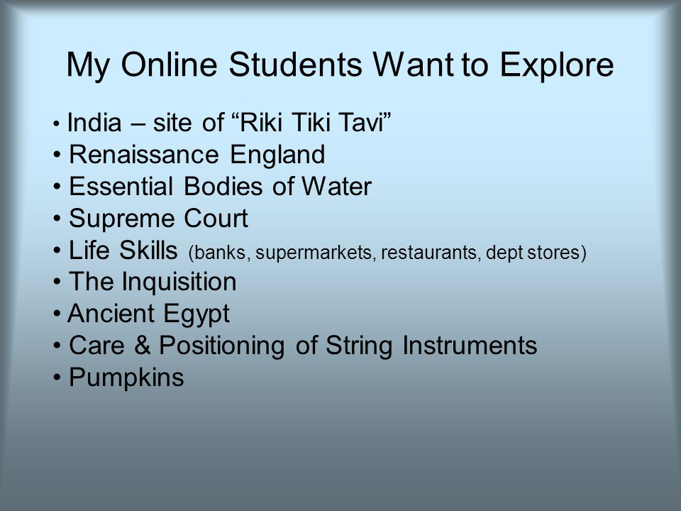 My Online Students Want to Explore India – site of Riki Tiki Tavi Renaissance England Essential Bodies of Water Supreme Court Life Skills (banks, supermarkets, restaurants, dept stores) The Inquisition Ancient Egypt Care & Positioning of String Instruments Pumpkins