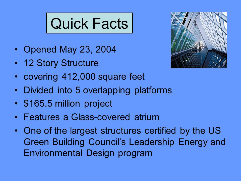 Quick Facts Opened May 23, 2004 12 Story Structure covering 412,000 square feet Divided into 5 overlapping platforms $165.5 million project Features a