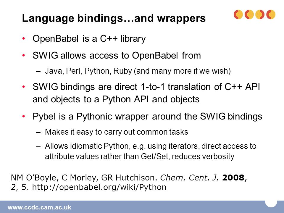 www.ccdc.cam.ac.uk Language bindings…and wrappers OpenBabel is a C++ library SWIG allows access to OpenBabel from –Java, Perl, Python, Ruby (and many more if we wish) SWIG bindings are direct 1-to-1 translation of C++ API and objects to a Python API and objects Pybel is a Pythonic wrapper around the SWIG bindings –Makes it easy to carry out common tasks –Allows idiomatic Python, e.g.