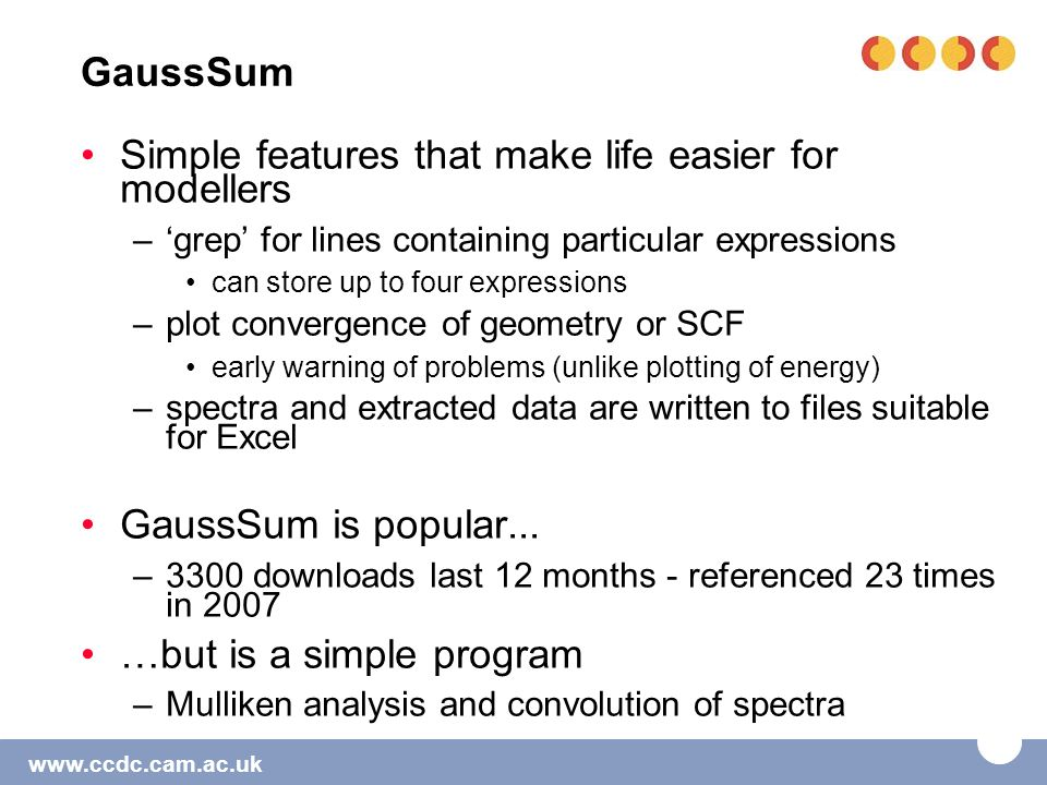 www.ccdc.cam.ac.uk GaussSum Simple features that make life easier for modellers –'grep' for lines containing particular expressions can store up to four expressions –plot convergence of geometry or SCF early warning of problems (unlike plotting of energy) –spectra and extracted data are written to files suitable for Excel GaussSum is popular...