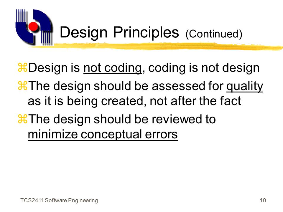 TCS2411 Software Engineering9 Design Principles (Continued) zThe design should exhibit uniformity and integration zThe design should be structured to accommodate change zThe design should be structured to degrade gently.
