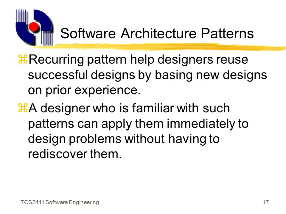 TCS2411 Software Engineering16 Software Architecture zModules can be integrated in many ways to produce the system zSoftware architecture is the overall structure of the software zThe hierarchy of components and how they interact, and the structure of data used by the components zUse of framework models, and possible reuse of architectural patterns
