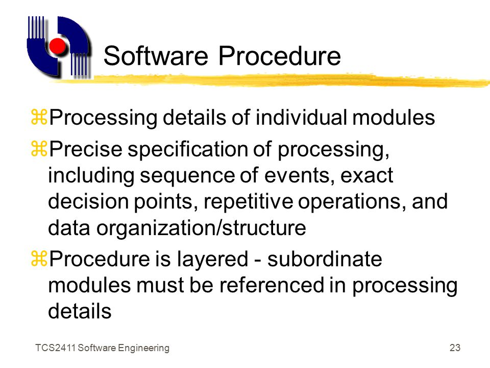 TCS2411 Software Engineering22 Structural Partitioning zProgram structure partitioned horizontally and vertically zHorizontal partitioning defines separate branches for each major program function - input, process, output zVertical partitioning (aka factoring) defines control (decision-making) at the top and work at the bottom