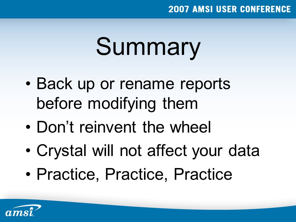 Summary Back up or rename reports before modifying them Don't reinvent the wheel Crystal will not affect your data Practice, Practice, Practice