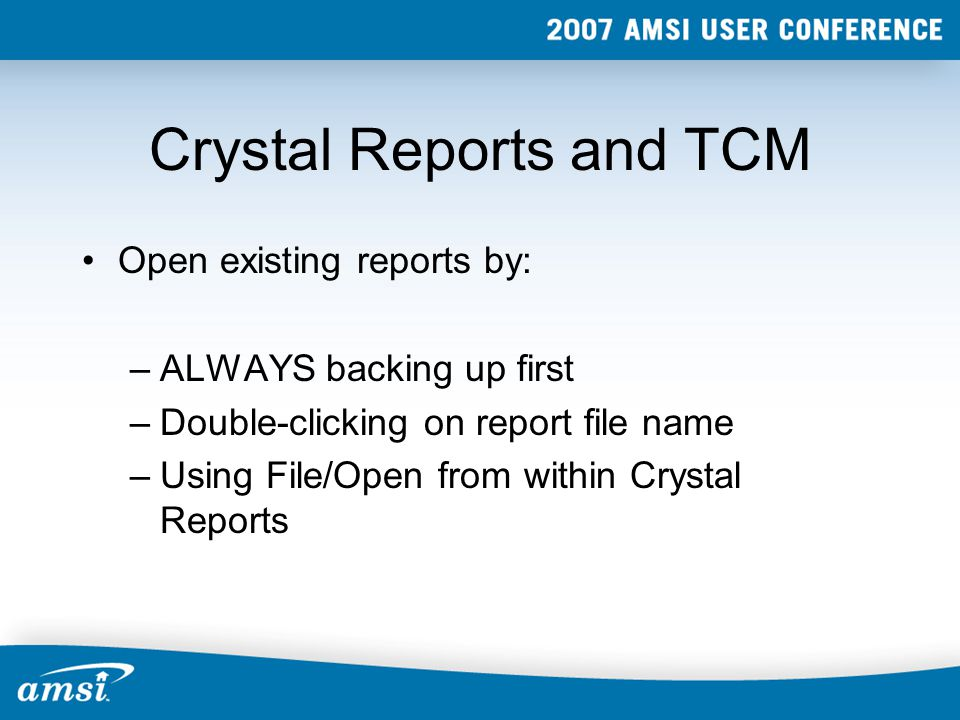 Crystal Reports and TCM Open existing reports by: –ALWAYS backing up first –Double-clicking on report file name –Using File/Open from within Crystal Reports