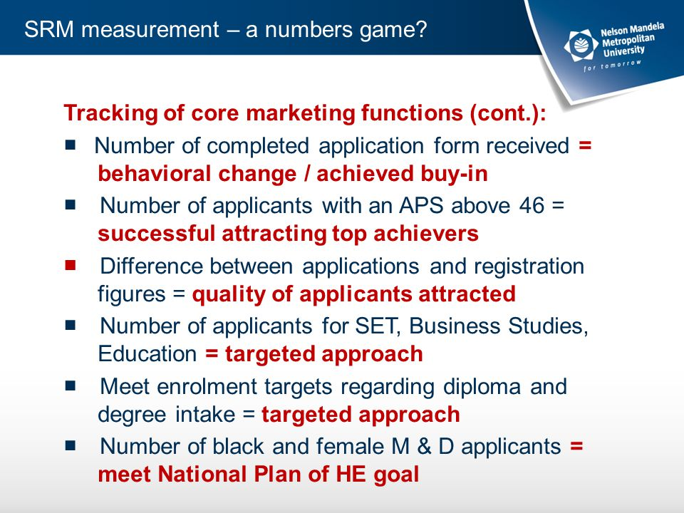 Tracking of core marketing functions (cont.): ■ Number of completed application form received = behavioral change / achieved buy-in ■ Number of applicants with an APS above 46 = successful attracting top achievers ■ Difference between applications and registration figures = quality of applicants attracted ■ Number of applicants for SET, Business Studies, Education = targeted approach ■ Meet enrolment targets regarding diploma and degree intake = targeted approach ■ Number of black and female M & D applicants = meet National Plan of HE goal SRM measurement – a numbers game