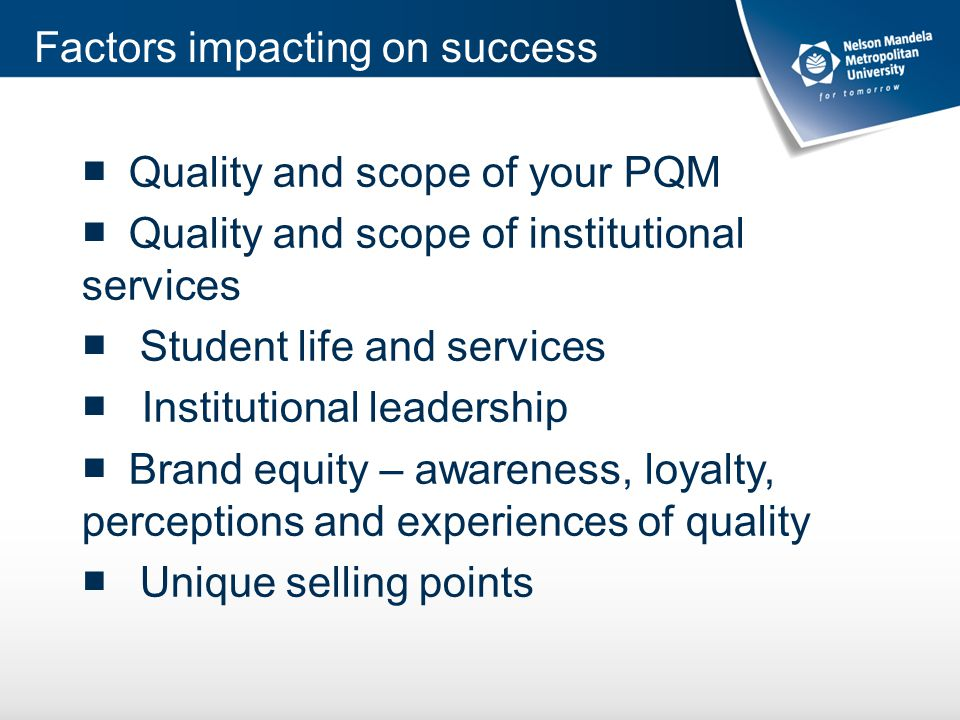 ■ Quality and scope of your PQM ■ Quality and scope of institutional services ■ Student life and services ■ Institutional leadership ■ Brand equity – awareness, loyalty, perceptions and experiences of quality ■ Unique selling points Factors impacting on success