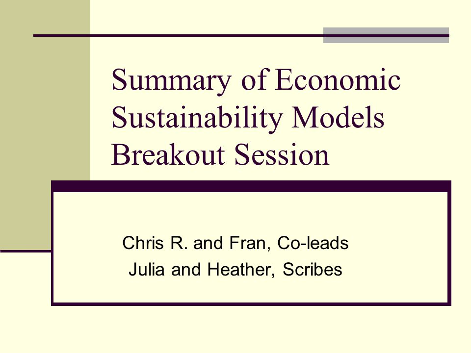 Summary of Economic Sustainability Models Breakout Session Chris R. and Fran, Co-leads Julia and Heather, Scribes