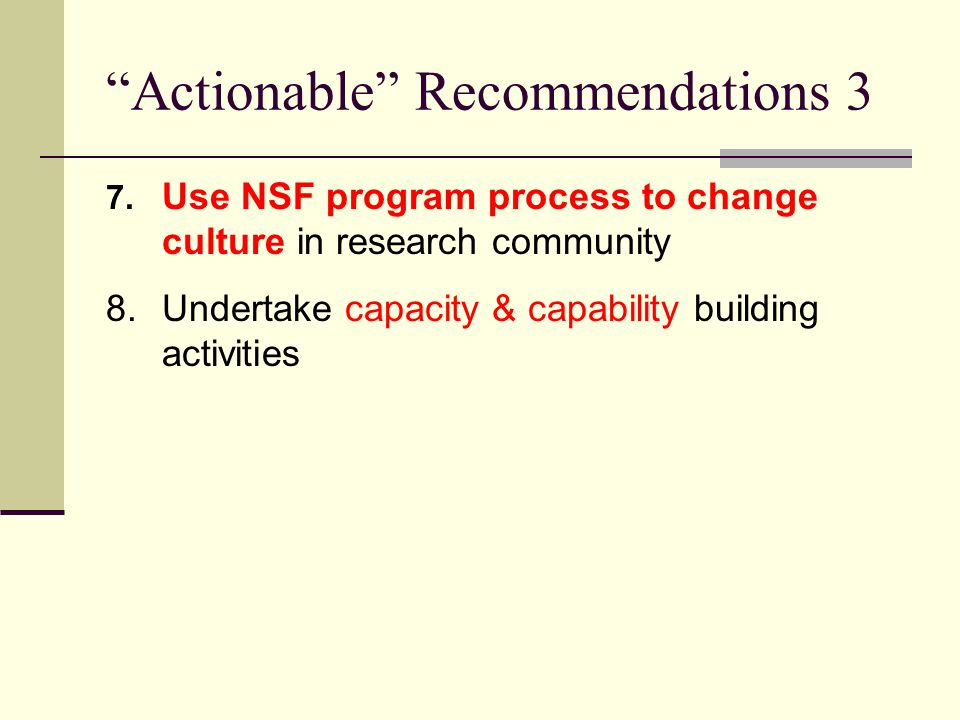 """Actionable"" Recommendations 3 7. Use NSF program process to change culture in research community 8.Undertake capacity & capability building activitie"