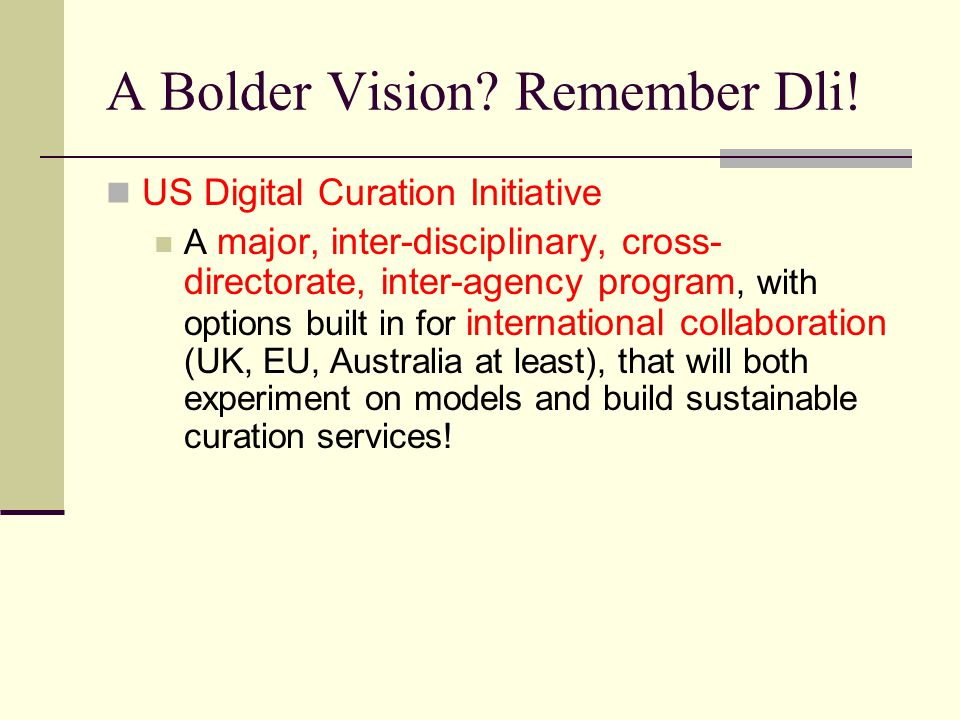 A Bolder Vision? Remember Dli! US Digital Curation Initiative A major, inter-disciplinary, cross- directorate, inter-agency program, with options buil