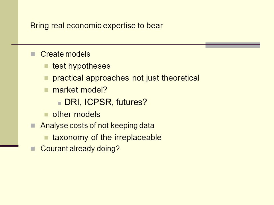 Bring real economic expertise to bear Create models test hypotheses practical approaches not just theoretical market model? DRI, ICPSR, futures? other