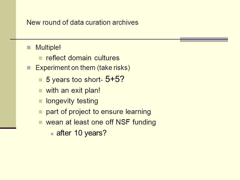 New round of data curation archives Multiple! reflect domain cultures Experiment on them (take risks) 5 years too short- 5+5? with an exit plan! longe