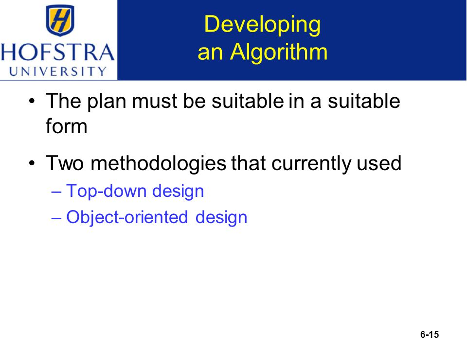 6-15 Developing an Algorithm The plan must be suitable in a suitable form Two methodologies that currently used –Top-down design –Object-oriented design