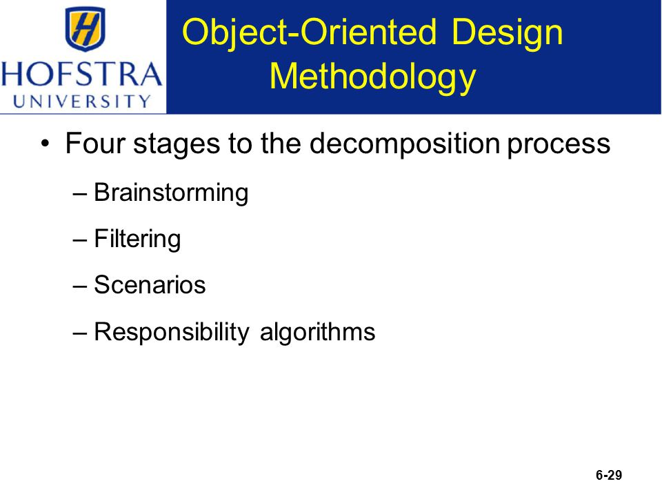 6-29 Object-Oriented Design Methodology Four stages to the decomposition process –Brainstorming –Filtering –Scenarios –Responsibility algorithms
