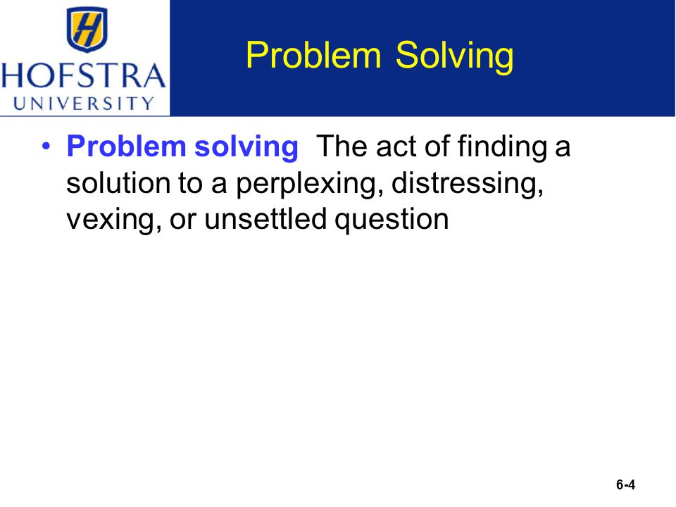 6-4 Problem Solving Problem solving The act of finding a solution to a perplexing, distressing, vexing, or unsettled question