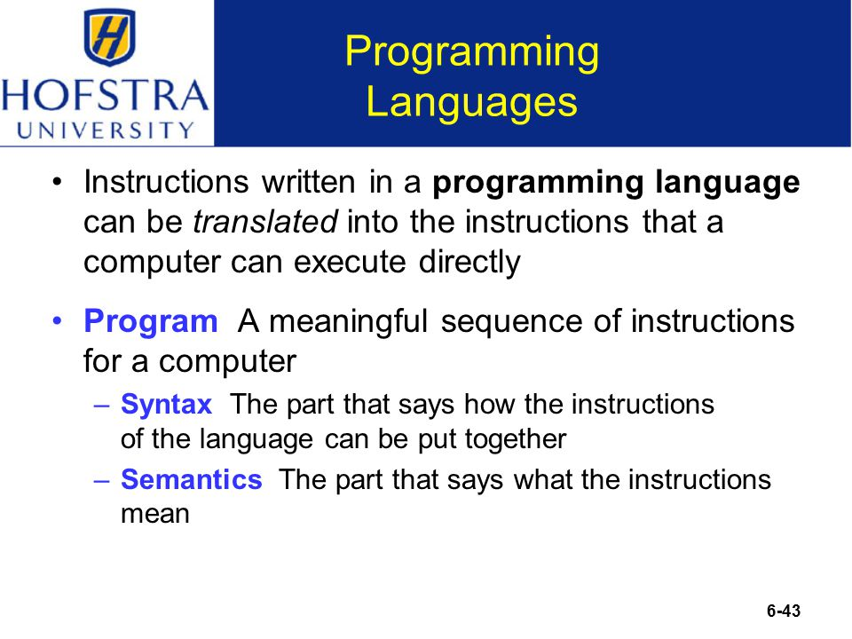 6-43 Programming Languages Instructions written in a programming language can be translated into the instructions that a computer can execute directly Program A meaningful sequence of instructions for a computer –Syntax The part that says how the instructions of the language can be put together –Semantics The part that says what the instructions mean