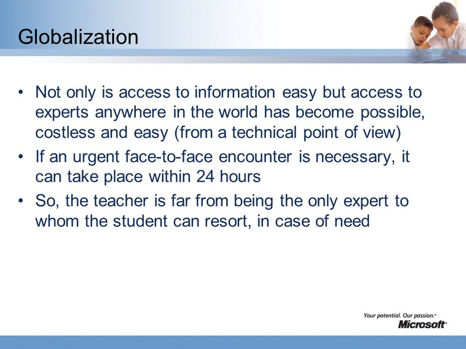 Globalization Not only is access to information easy but access to experts anywhere in the world has become possible, costless and easy (from a technical point of view) If an urgent face-to-face encounter is necessary, it can take place within 24 hours So, the teacher is far from being the only expert to whom the student can resort, in case of need