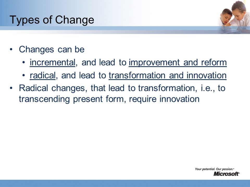 Types of Change Changes can be incremental, and lead to improvement and reform radical, and lead to transformation and innovation Radical changes, that lead to transformation, i.e., to transcending present form, require innovation