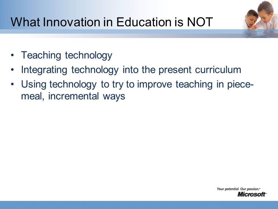 What Innovation in Education is NOT Teaching technology Integrating technology into the present curriculum Using technology to try to improve teaching in piece- meal, incremental ways