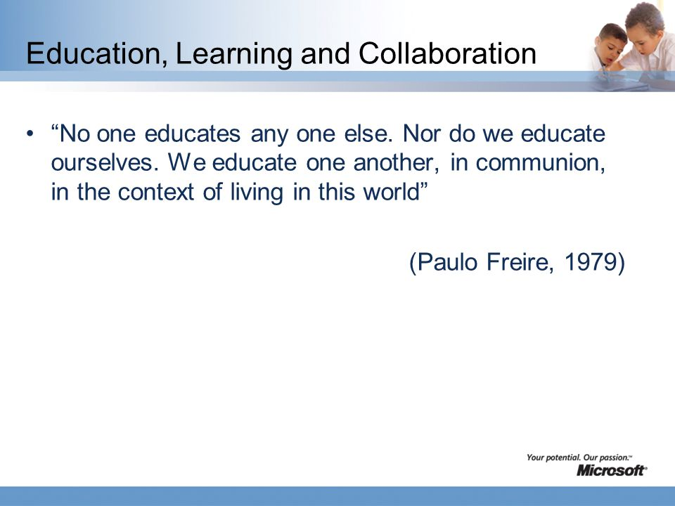 Education, Learning and Collaboration No one educates any one else.