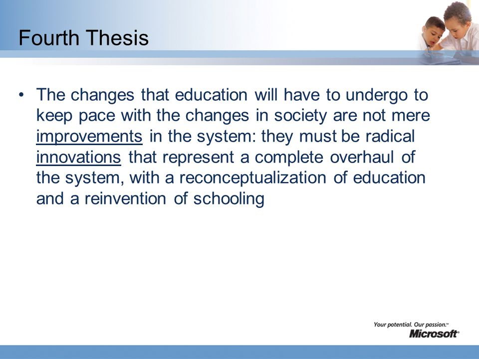 Fourth Thesis The changes that education will have to undergo to keep pace with the changes in society are not mere improvements in the system: they must be radical innovations that represent a complete overhaul of the system, with a reconceptualization of education and a reinvention of schooling