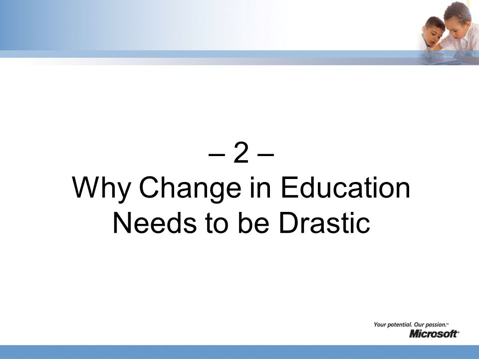 – 2 – Why Change in Education Needs to be Drastic