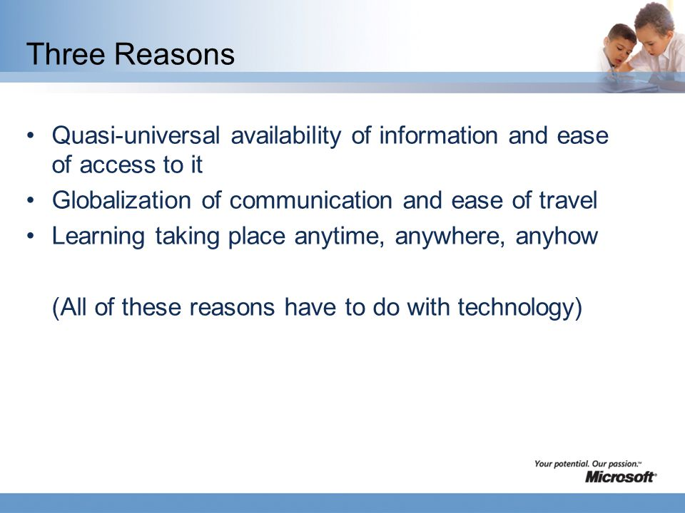Three Reasons Quasi-universal availability of information and ease of access to it Globalization of communication and ease of travel Learning taking place anytime, anywhere, anyhow (All of these reasons have to do with technology)