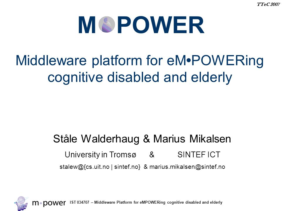 IST 034707 – Middleware Platform for eMPOWERing cognitive disabled and elderly TTeC 2007 Norwegian Pilot A collaborative environment for distributed and shared care, providing requirements for: information security information models context awareness Usability interoperability