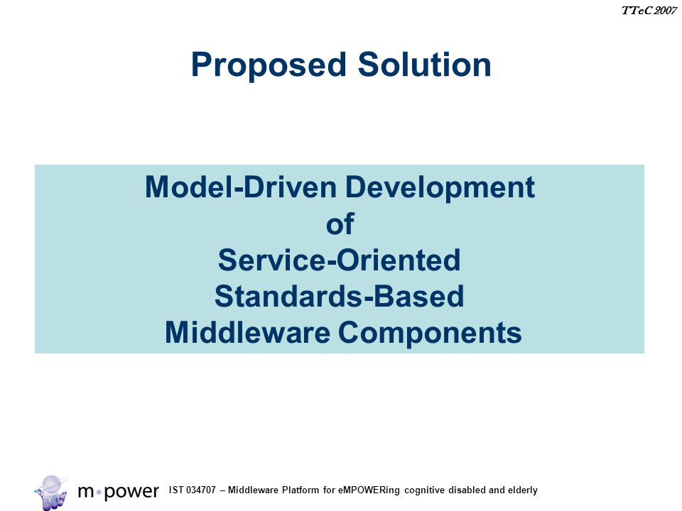 IST 034707 – Middleware Platform for eMPOWERing cognitive disabled and elderly TTeC 2007 Proposed Solution Model-Driven Development of Service-Oriented Standards-Based Middleware Components
