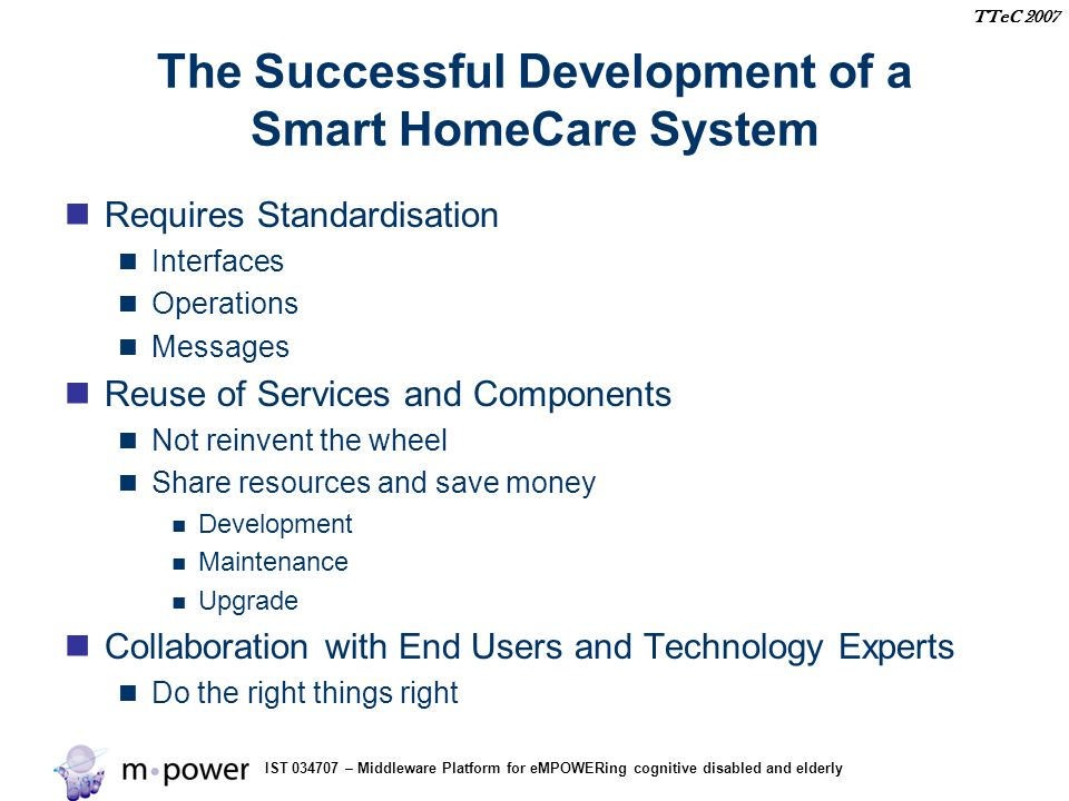 IST 034707 – Middleware Platform for eMPOWERing cognitive disabled and elderly TTeC 2007 The Successful Development of a Smart HomeCare System Requires Standardisation Interfaces Operations Messages Reuse of Services and Components Not reinvent the wheel Share resources and save money Development Maintenance Upgrade Collaboration with End Users and Technology Experts Do the right things right