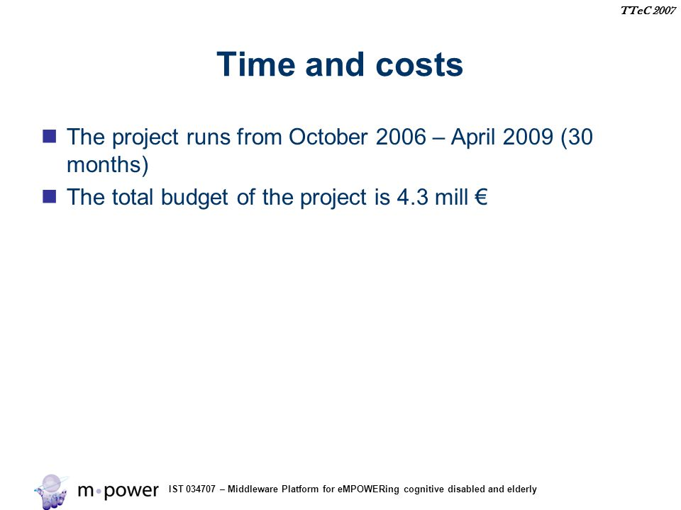 IST 034707 – Middleware Platform for eMPOWERing cognitive disabled and elderly TTeC 2007 Time and costs The project runs from October 2006 – April 2009 (30 months) The total budget of the project is 4.3 mill €