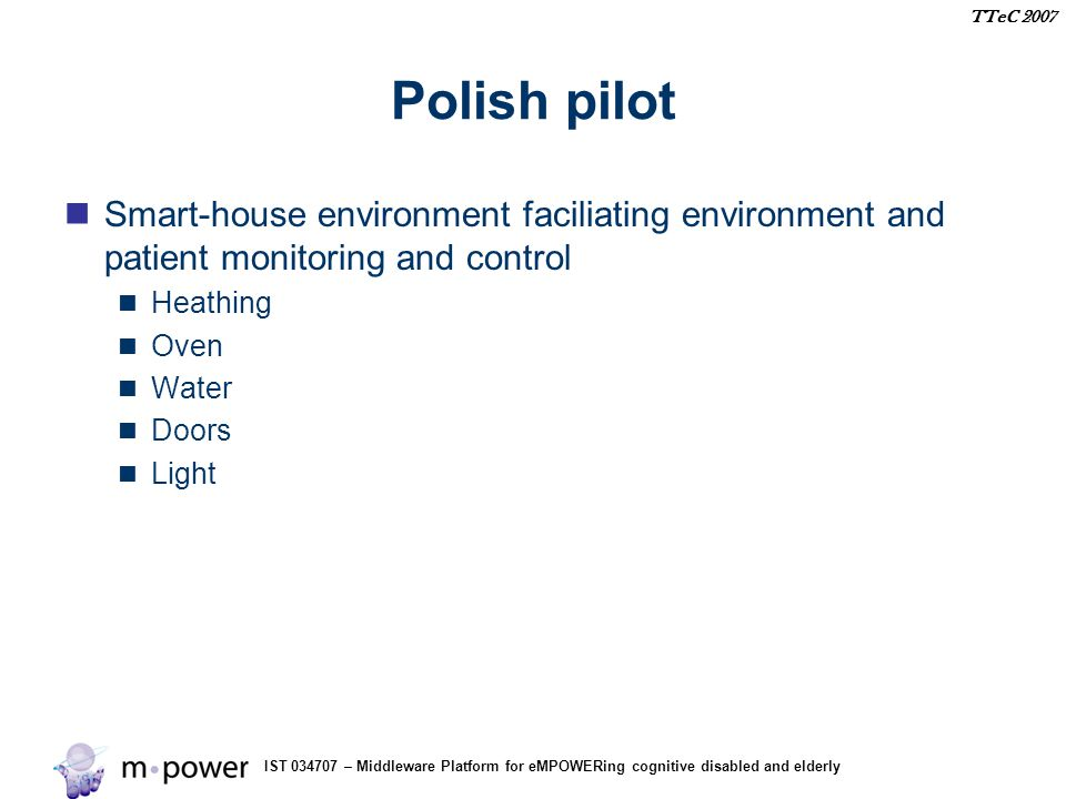 IST 034707 – Middleware Platform for eMPOWERing cognitive disabled and elderly TTeC 2007 Polish pilot Smart-house environment faciliating environment and patient monitoring and control Heathing Oven Water Doors Light