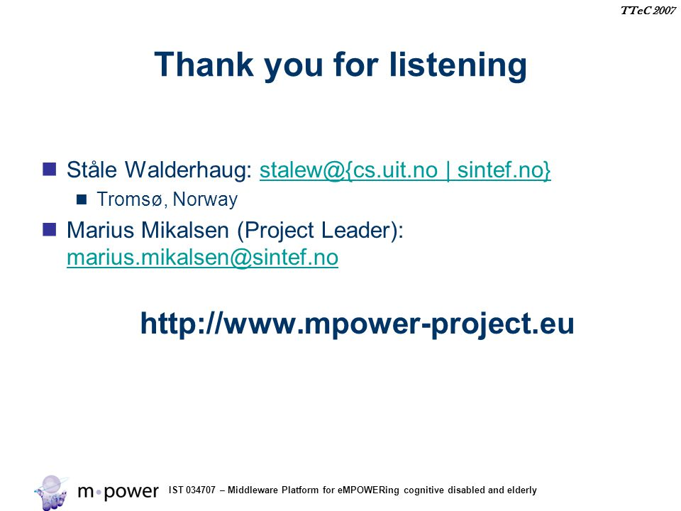 IST 034707 – Middleware Platform for eMPOWERing cognitive disabled and elderly TTeC 2007 Thank you for listening Ståle Walderhaug: stalew@{cs.uit.no |