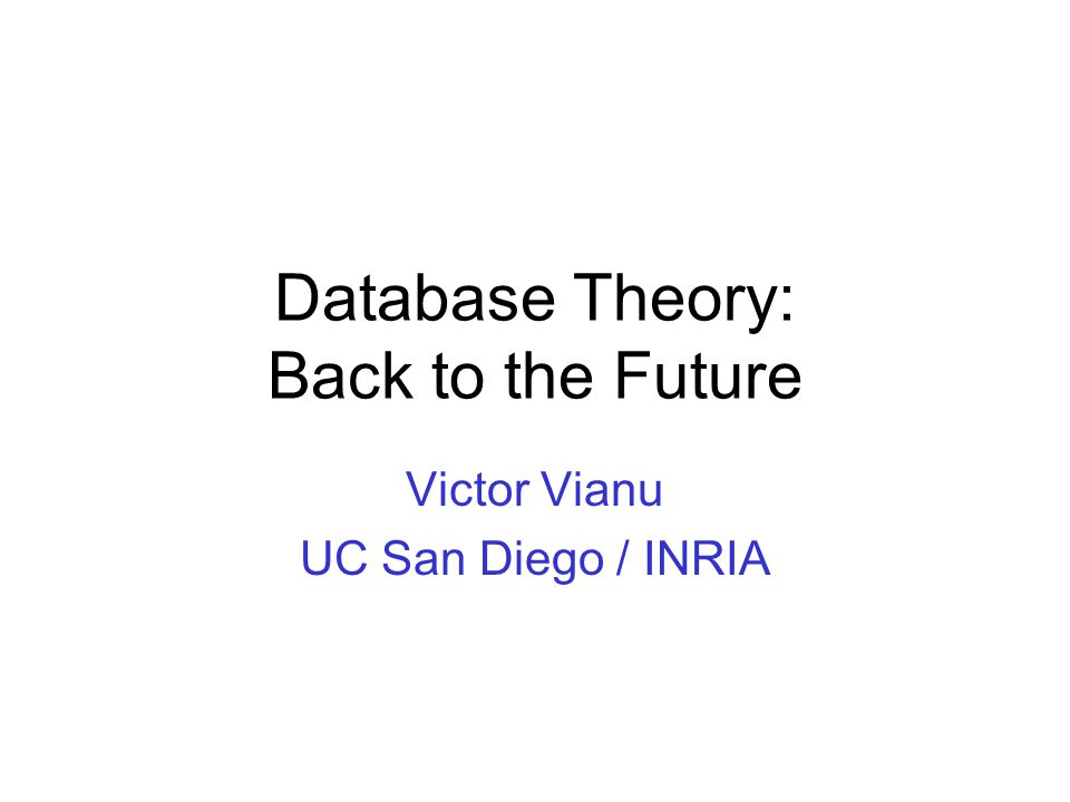 Database Theory: Back to the Future Victor Vianu UC San Diego / INRIA