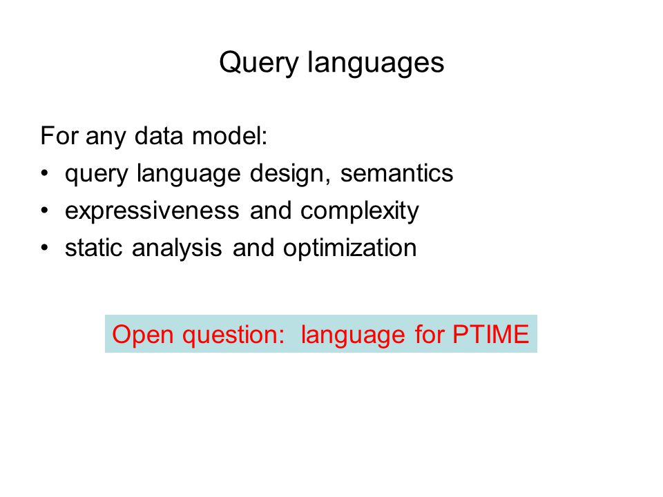 Query languages For any data model: query language design, semantics expressiveness and complexity static analysis and optimization Open question: language for PTIME
