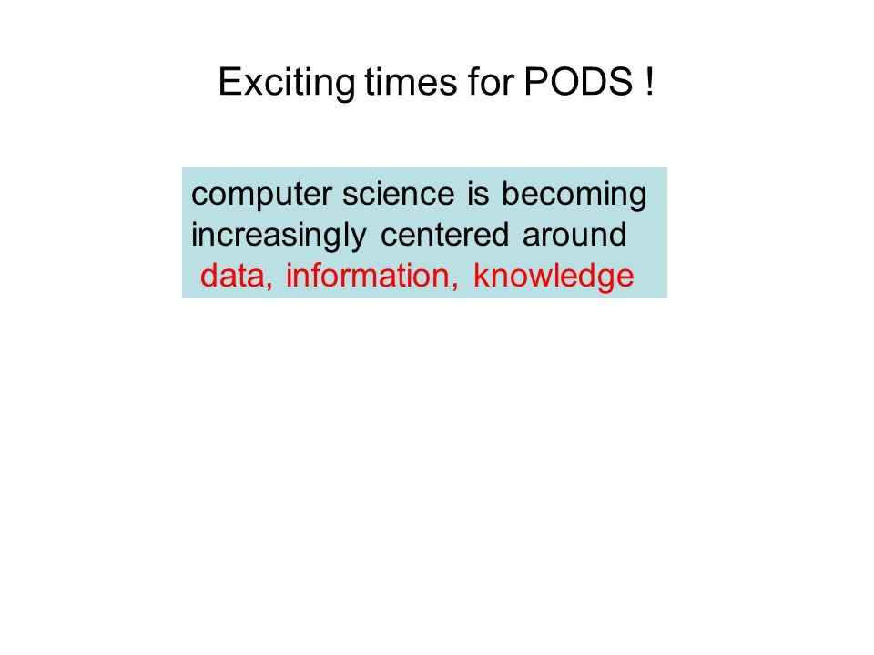 Exciting times for PODS ! computer science is becoming increasingly centered around data, information, knowledge