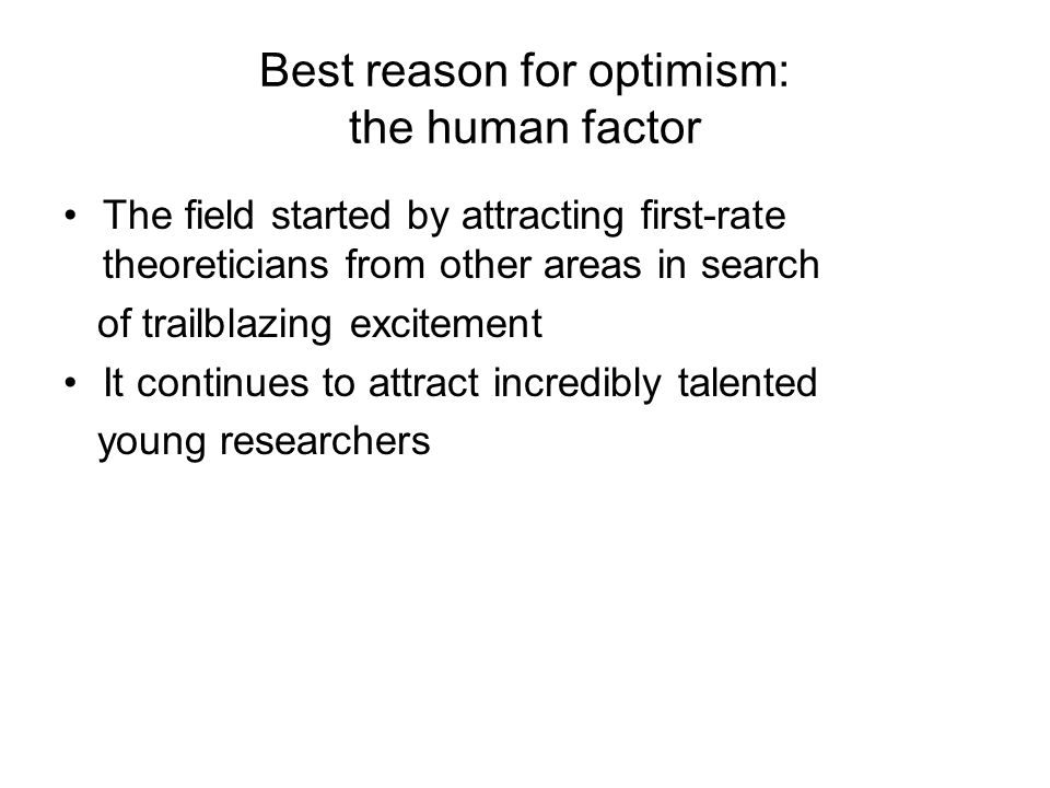 Best reason for optimism: the human factor The field started by attracting first-rate theoreticians from other areas in search of trailblazing excitement It continues to attract incredibly talented young researchers