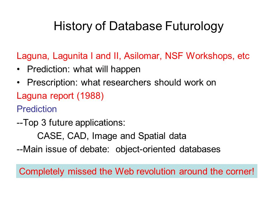 History of Database Futurology Laguna, Lagunita I and II, Asilomar, NSF Workshops, etc Prediction: what will happen Prescription: what researchers should work on Laguna report (1988) Prediction --Top 3 future applications: CASE, CAD, Image and Spatial data --Main issue of debate: object-oriented databases Completely missed the Web revolution around the corner!
